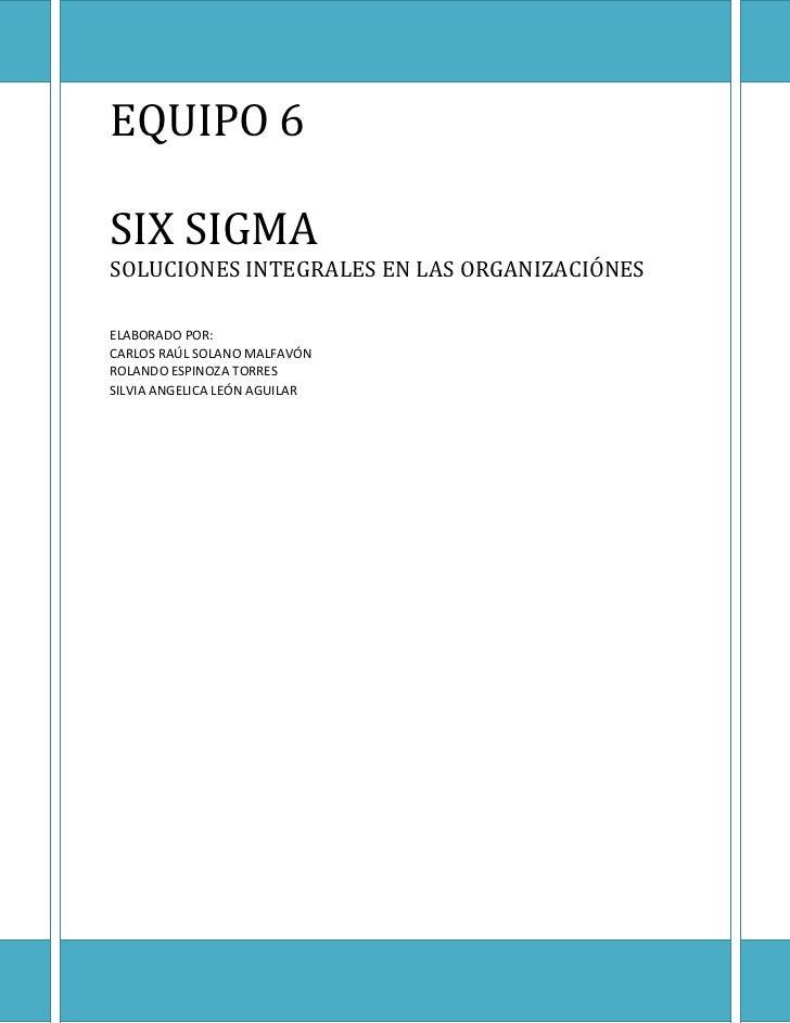 EQUIPO 6SIX SIGMASOLUCIONES INTEGRALES EN LAS ORGANIZACIÓNESELABORADO POR:CARLOS RAÚL SOLANO MALFAVÓNROLANDO ESPINOZA TORR...