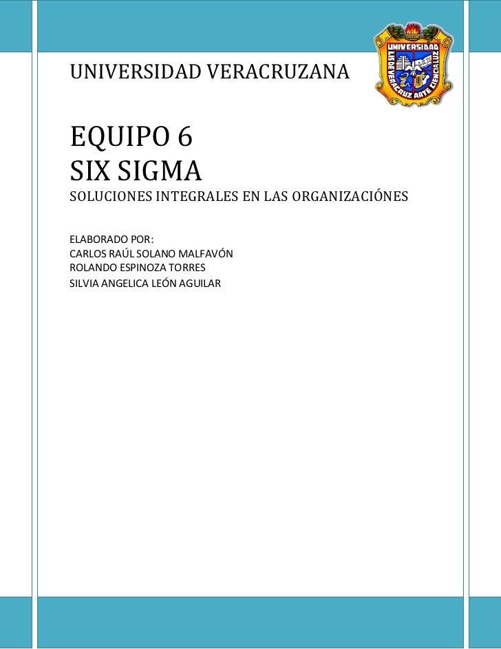 UNIVERSIDAD VERACRUZANAEQUIPO 6SIX SIGMASOLUCIONES INTEGRALES EN LAS ORGANIZACIÓNESELABORADO POR:CARLOS RAÚL SOLANO MALFAV...