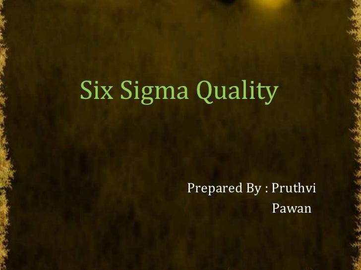 Six Sigma Quality<br />Prepared By : Pruthvi<br />Pawan<br />