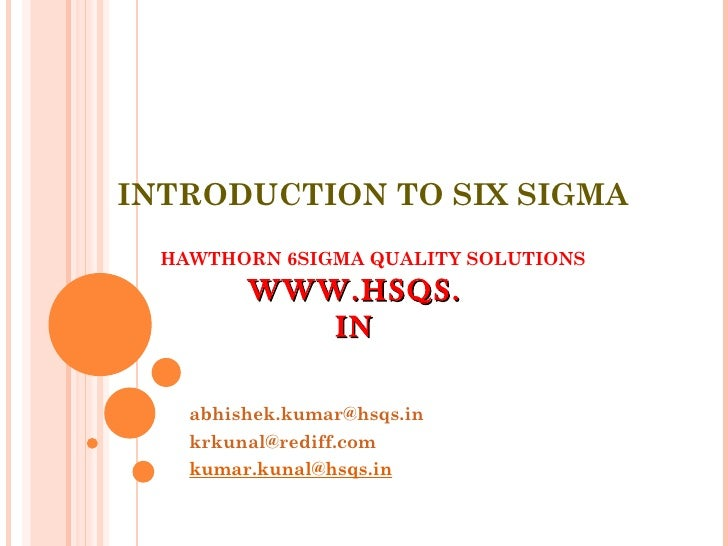 INTRODUCTION TO SIX SIGMA HAWTHORN 6SIGMA QUALITY SOLUTIONS [email_address] [email_address] [email_address] WWW.HSQS.IN