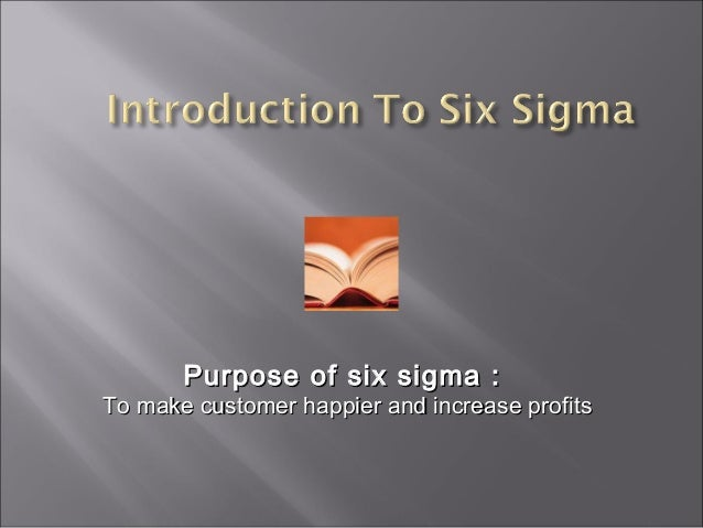 Purpose of six sigma :Purpose of six sigma :To make customer happier and increase profitsTo make customer happier and incr...
