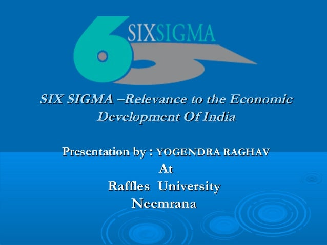 SIX SIGMA –Relevance to the Economic Development Of India Presentation by : YOGENDRA RAGHAV  At Raffles University Neemran...