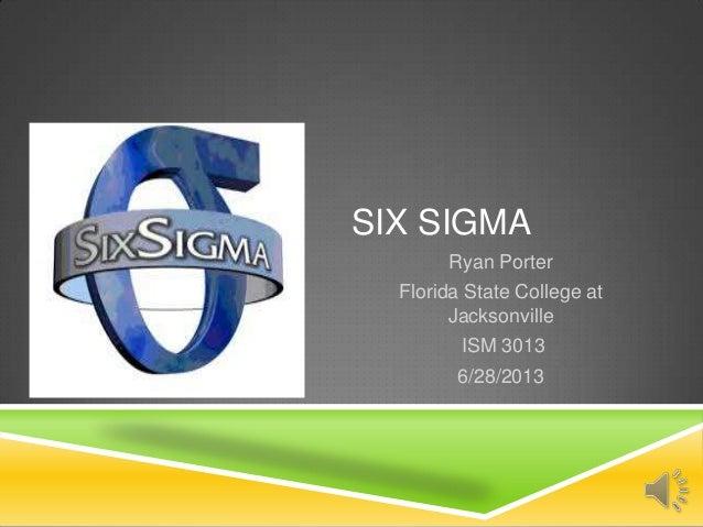 SIX SIGMA Ryan Porter Florida State College at Jacksonville ISM 3013 6/28/2013