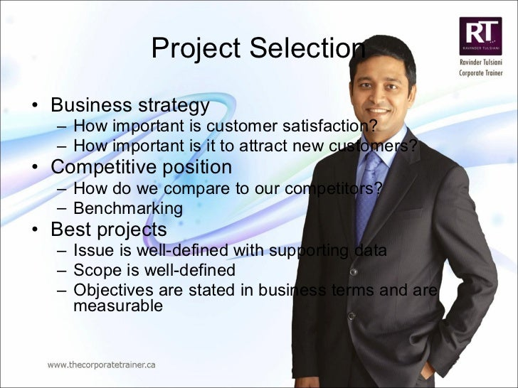 Project Selection <ul><li>Business strategy </li></ul><ul><ul><li>How important is customer satisfaction? </li></ul></ul><...