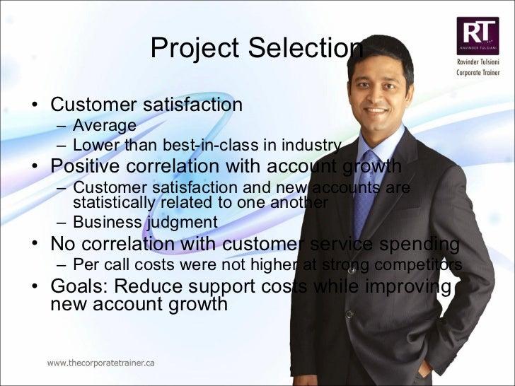 Project Selection <ul><li>Customer satisfaction </li></ul><ul><ul><li>Average </li></ul></ul><ul><ul><li>Lower than best-i...