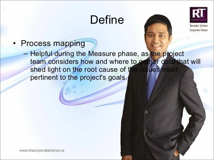 Define <ul><li>Process mapping </li></ul><ul><ul><li>Helpful during the Measure phase, as the project team considers how a...
