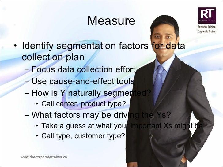 Measure <ul><li>Identify segmentation factors for data collection plan </li></ul><ul><ul><li>Focus data collection effort ...