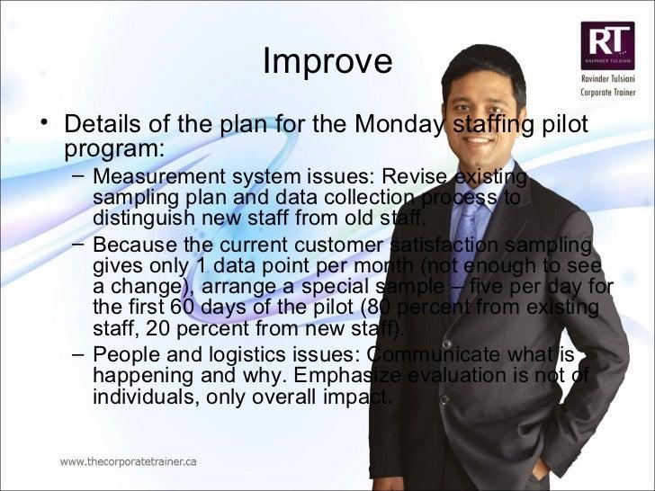 Improve <ul><li>Details of the plan for the Monday staffing pilot program: </li></ul><ul><ul><li>Measurement system issues...