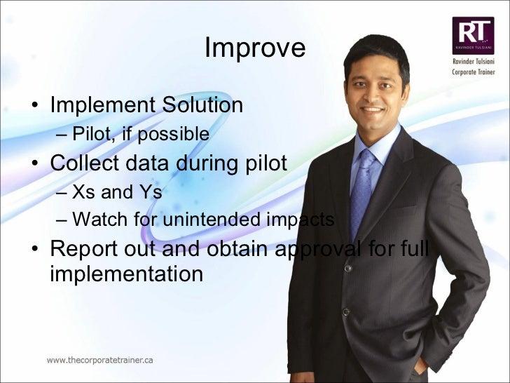 Improve <ul><li>Implement Solution </li></ul><ul><ul><li>Pilot, if possible </li></ul></ul><ul><li>Collect data during pil...