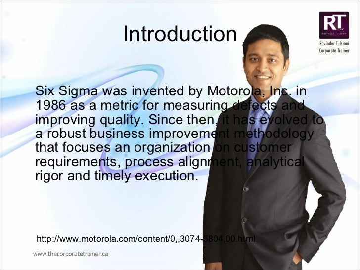 Introduction <ul><li>Six Sigma   was invented by Motorola, Inc. in 1986 as a metric for measuring defects and improving qu...