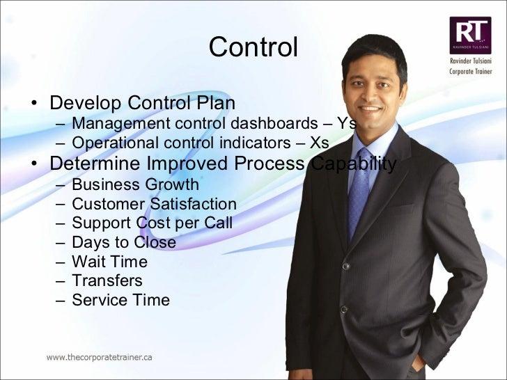 Control <ul><li>Develop Control Plan </li></ul><ul><ul><li>Management control dashboards – Ys </li></ul></ul><ul><ul><li>O...