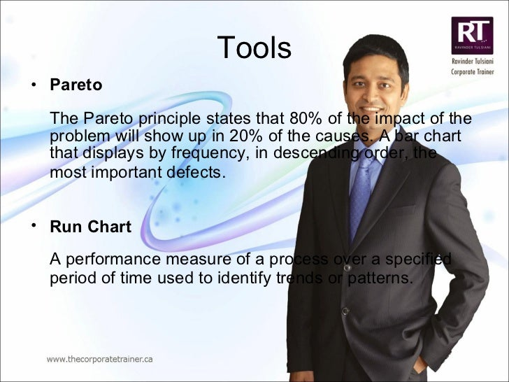 Tools <ul><li>Pareto The Pareto principle states that 80% of the impact of the problem will show up in 20% of the causes. ...