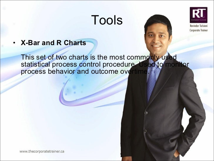 Tools <ul><li>X-Bar and R Charts This set of two charts is the most commonly used statistical process control procedure. U...