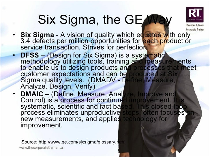 Six Sigma, the GE Way <ul><li>Six Sigma  - A vision of quality which equates with only 3.4 defects per million opportuniti...