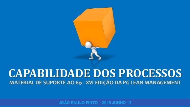 CAPABILIDADE DOS PROCESSOS MATERIAL DE SUPORTE AO 6 - XVI EDIÇÃO DA PG LEAN MANAGEMENT JOÃO PAULO PINTO – 2015 JUNHO 13