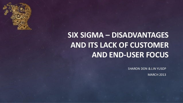 SIX SIGMA – DISADVANTAGES AND ITS LACK OF CUSTOMER AND END-USER FOCUS SHARON DON & LIN YUSOP MARCH 2013