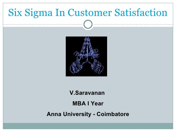 Six Sigma In Customer Satisfaction V.Saravanan  MBA I Year Anna University - Coimbatore