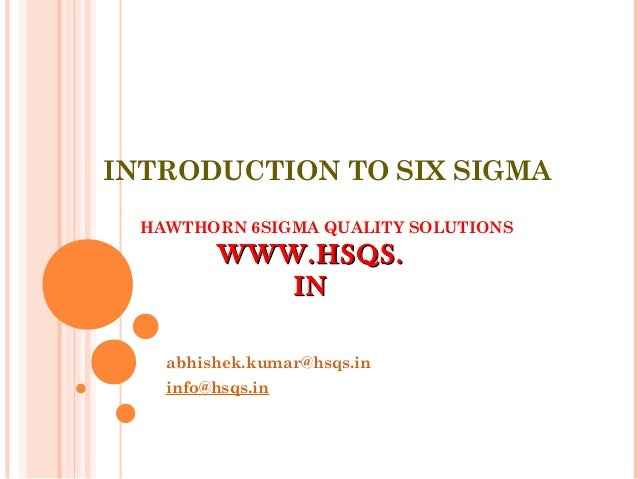 INTRODUCTION TO SIX SIGMA HAWTHORN 6SIGMA QUALITY SOLUTIONS abhishek.kumar@hsqs.in info@hsqs.in WWW.HSQS.WWW.HSQS. ININ