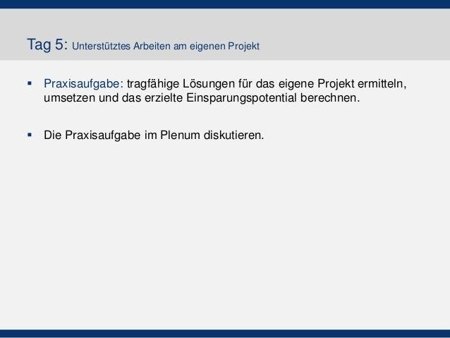 Tag 5: Unterstütztes Arbeiten am eigenen Projekt  Praxisaufgabe: tragfähige Lösungen für das eigene Projekt ermitteln, um...