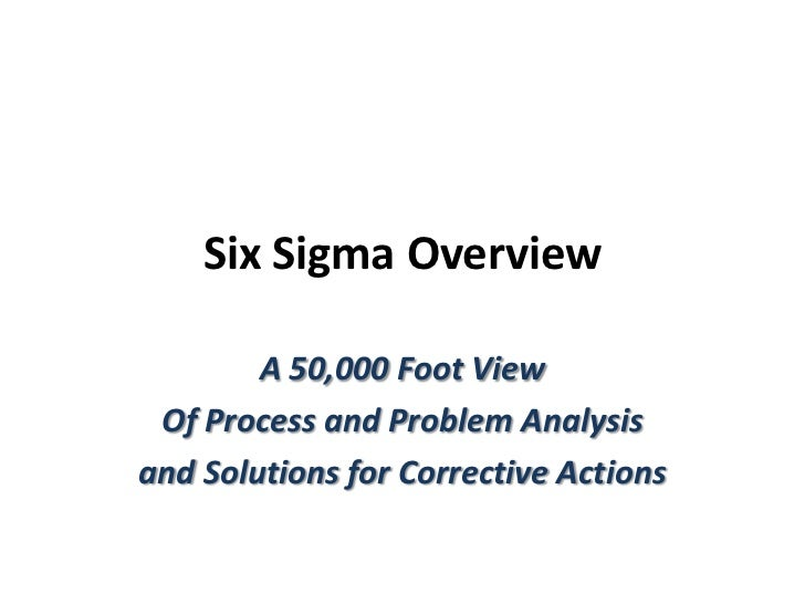 Six Sigma Overview<br />A 50,000 Foot View <br />Of Process and Problem Analysis <br />and Solutions for Corrective Action...
