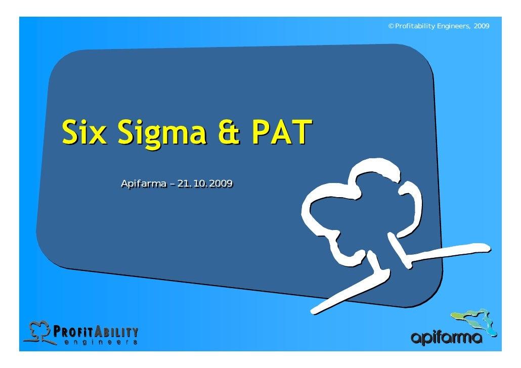 © Profitability Engineers, 2009     Six Sigma & PAT    Apifarma – 21.10.2009    Apifarma – 21.10.2009