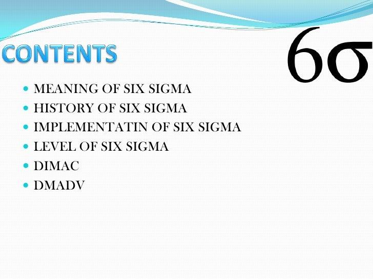  MEANING OF SIX SIGMA HISTORY OF SIX SIGMA IMPLEMENTATIN OF SIX SIGMA LEVEL OF SIX SIGMA DIMAC DMADV