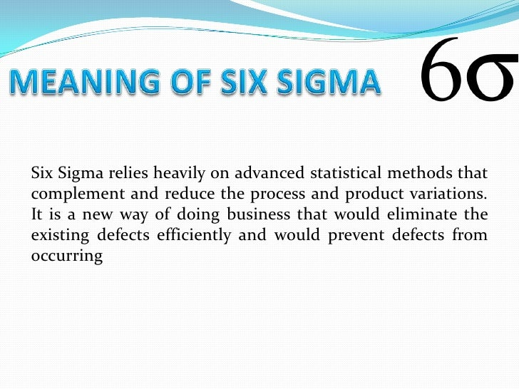 Six Sigma relies heavily on advanced statistical methods thatcomplement and reduce the process and product variations.It i...