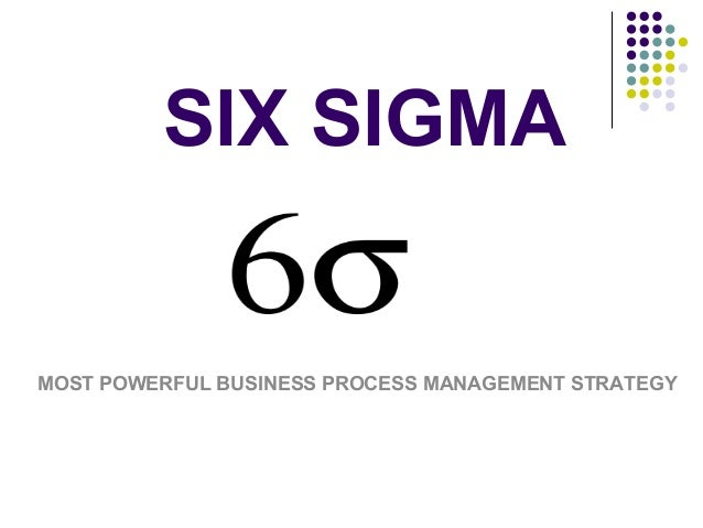 SIX SIGMA  MOST POWERFUL BUSINESS PROCESS MANAGEMENT STRATEGY