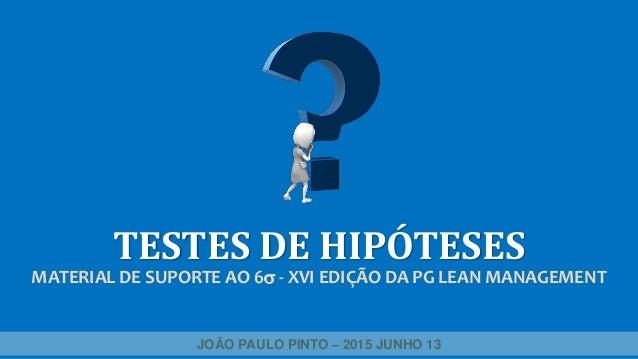 TESTES DE HIPÓTESES MATERIAL DE SUPORTE AO 6 - XVI EDIÇÃO DA PG LEAN MANAGEMENT JOÃO PAULO PINTO – 2015 JUNHO 13