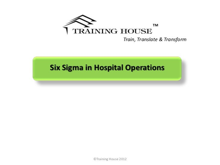 ™                             Train, Translate & TransformSix Sigma in Hospital Operations            ©Training House 2012
