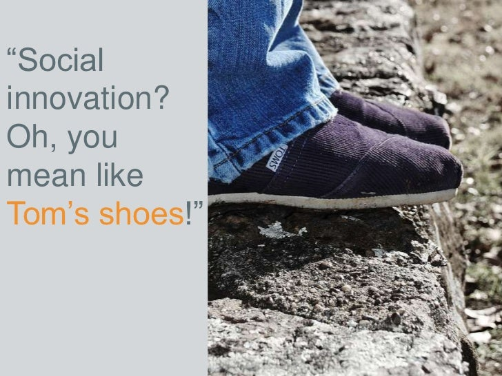 """Socialinnovation?Oh, youmean likeTom's shoes!"""