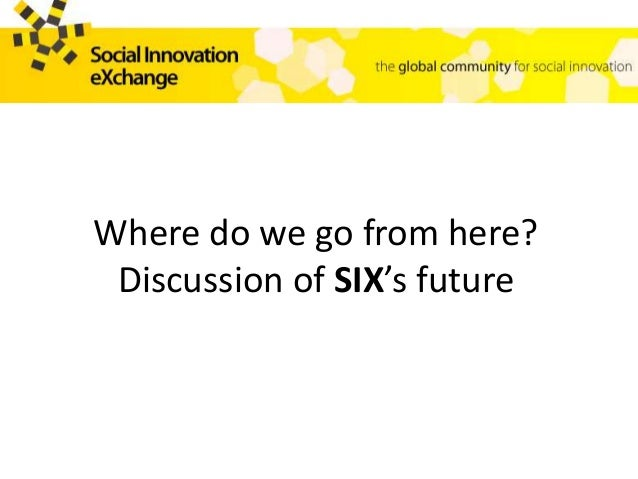 Where do we go from here? Discussion of SIX's future