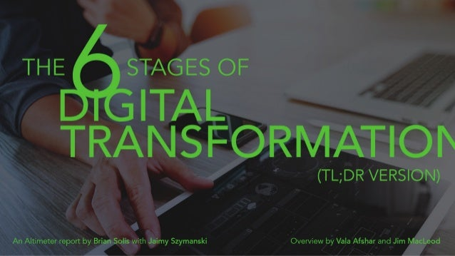 The 6 Stages of Digital Transformation (TL;DR Version) An Altimeter report by Brian Solis with Jaimy Szymanski Overview by...