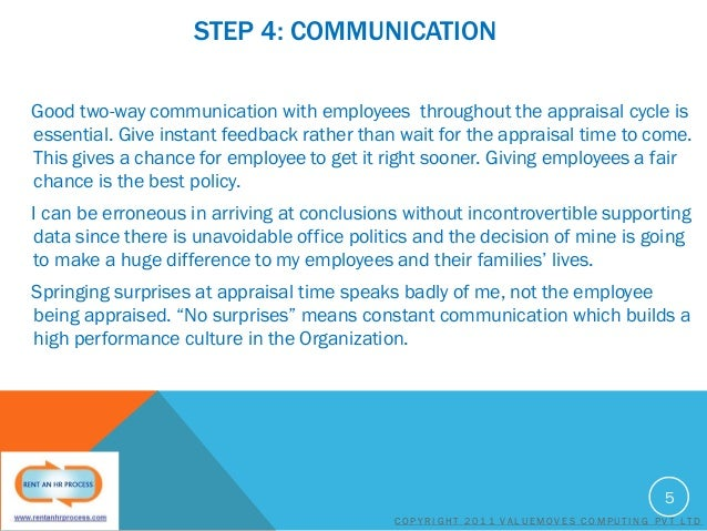 STEP 4: COMMUNICATION Good two-way communication with employees throughout the appraisal cycle is essential. Give instant ...