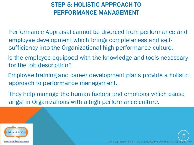 STEP 5: HOLISTIC APPROACH TO PERFORMANCE MANAGEMENT Performance Appraisal cannot be divorced from performance and employee...