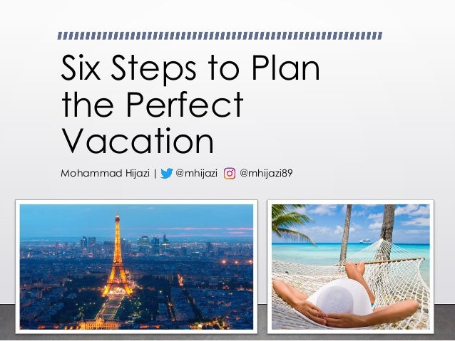 Six Steps to Plan the Perfect Vacation Mohammad Hijazi   @mhijazi @mhijazi89