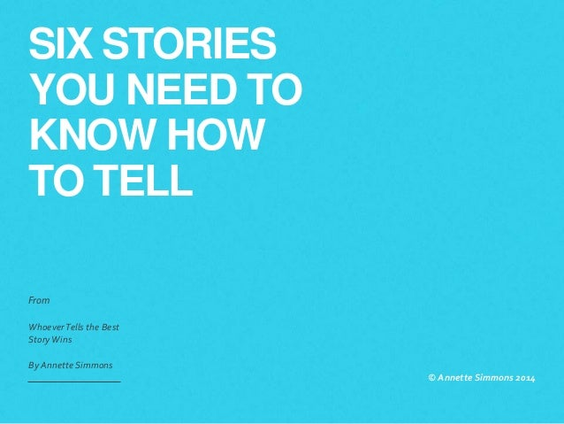 SIX STORIES YOU NEED TO KNOW HOW TO TELL From WhoeverTells the Best StoryWins By Annette Simmons © Annette Simmons 2014