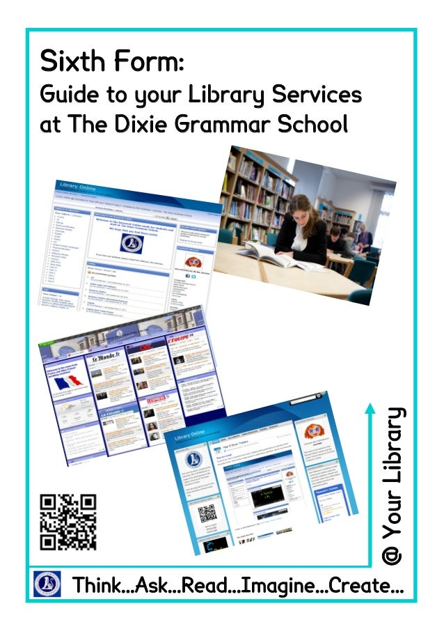 Sixth Form: Guide to your Library Services at The Dixie Grammar School Think...Ask...Read...Imagine...Create... @YourLibra...