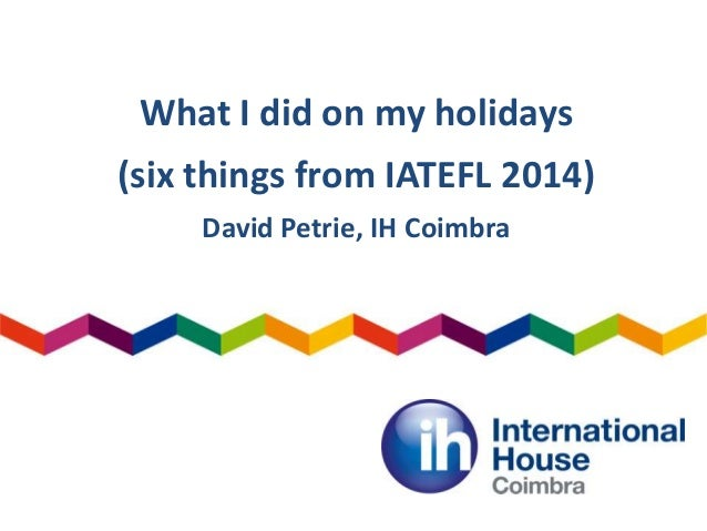 What I did on my holidays (six things from IATEFL 2014) David Petrie, IH Coimbra