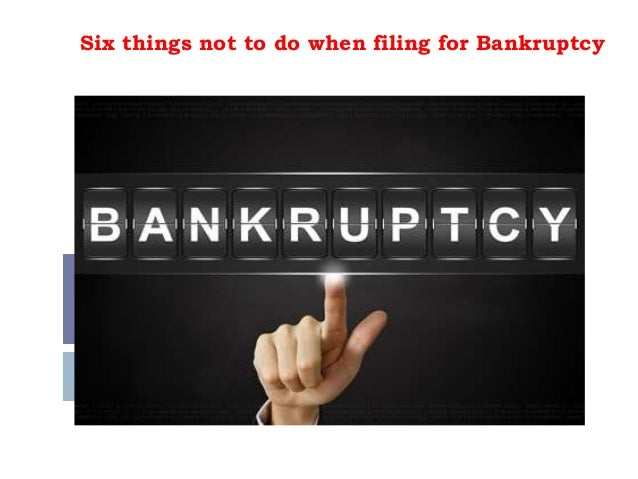 Six things not to do when filing for Bankruptcy
