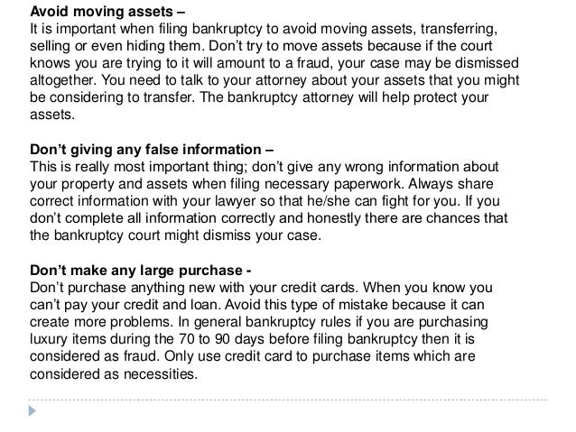Avoid moving assets – It is important when filing bankruptcy to avoid moving assets, transferring, selling or even hiding ...