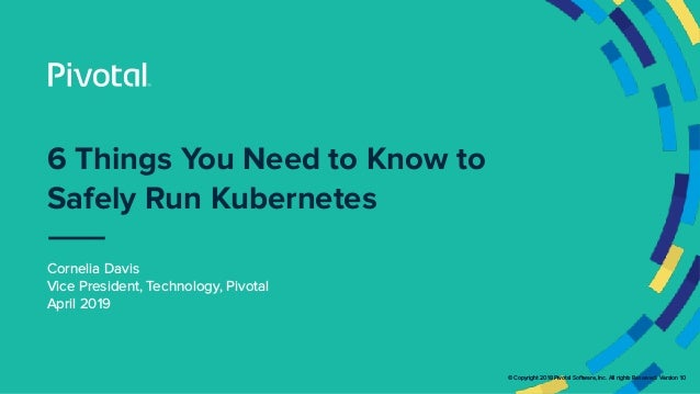 © Copyright 2018 Pivotal Software, Inc. All rights Reserved. Version 1.0 6 Things You Need to Know to Safely Run Kubernete...
