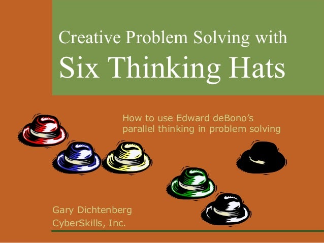 Creative Problem Solving with  Six Thinking Hats How to use Edward deBono's parallel thinking in problem solving  Gary Dic...