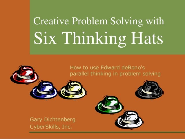 Gary Dichtenberg CyberSkills, Inc. Creative Problem Solving with Six Thinking Hats How to use Edward deBono's parallel thi...