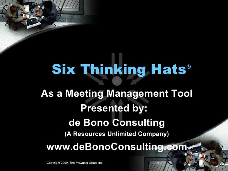 Six Thinking Hats ® As a Meeting Management Tool Presented by:  de Bono Consulting (A Resources Unlimited Company) www.deB...