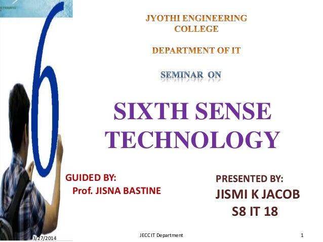 SIXTH SENSE TECHNOLOGY GUIDED BY: Prof. JISNA BASTINE PRESENTED BY: JISMI K JACOB S8 IT 18 3/27/2014 1JECC IT Department