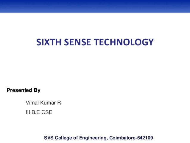 SIXTH SENSE TECHNOLOGY Presented By Vimal Kumar R III B.E CSE SVS College of Engineering, Coimbatore-642109