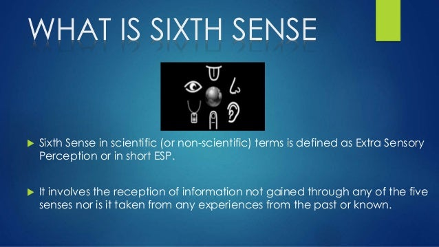 the sixth sense extra sensory perception Extra sensory perception is a term which describes the ability to receive and send information through the sixth sense there are several ways a psychic can channel the information and they include through clairvoyance, telepathy and precognition.