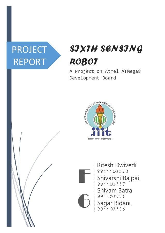 PROJECT REPORT SIXTH SENSING ROBOT A Project on Atmel ATMega8 Development Board Ritesh Dwivedi Shivarshi Bajpai Shivam Bat...
