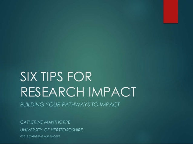 SIX TIPS FOR RESEARCH IMPACT BUILDING YOUR PATHWAYS TO IMPACT CATHERINE MANTHORPE UNIVERSITY OF HERTFORDSHIRE ©2015 CATHER...